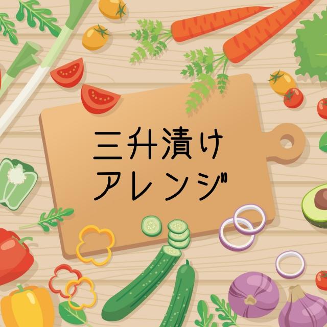 三升漬けのアレンジレシピ5選
